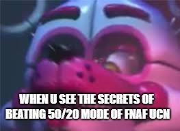 Fnaf |  WHEN U SEE THE SECRETS OF BEATING 50/20 MODE OF FNAF UCN | image tagged in fnaf | made w/ Imgflip meme maker