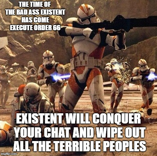 Existent bad assed |  THE TIME OF THE BAD ASS EXISTENT HAS COME EXECUTE ORDER 66; EXISTENT WILL CONQUER YOUR CHAT AND WIPE OUT ALL THE TERRIBLE PEOPLES | image tagged in starwars existent order 66 social media memes group admin | made w/ Imgflip meme maker