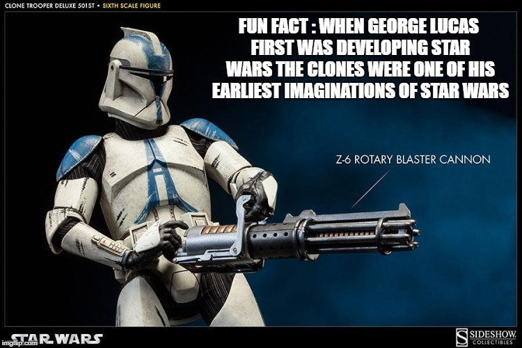 clone trooper | FUN FACT : WHEN GEORGE LUCAS FIRST WAS DEVELOPING STAR WARS THE CLONES WERE ONE OF HIS EARLIEST IMAGINATIONS OF STAR WARS | image tagged in starwars order 66 meme lucas clone trooper clone wars | made w/ Imgflip meme maker
