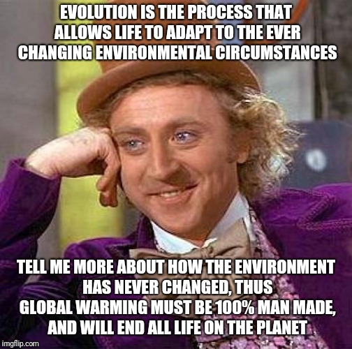 Creepy Condescending Wonka Meme | EVOLUTION IS THE PROCESS THAT ALLOWS LIFE TO ADAPT TO THE EVER CHANGING ENVIRONMENTAL CIRCUMSTANCES TELL ME MORE ABOUT HOW THE ENVIRONMENT H | image tagged in memes,creepy condescending wonka | made w/ Imgflip meme maker