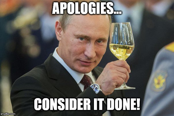 Putin Cheers | APOLOGIES... CONSIDER IT DONE! | image tagged in putin cheers | made w/ Imgflip meme maker
