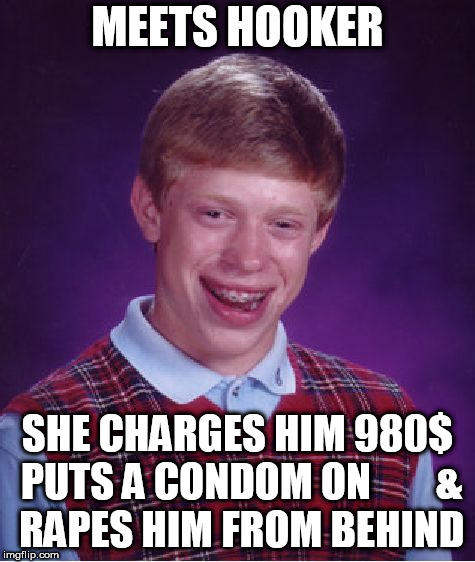 Bad Luck Brian Meme | MEETS HOOKER SHE CHARGES HIM 980$ PUTS A CONDOM ON        & **PES HIM FROM BEHIND | image tagged in memes,bad luck brian | made w/ Imgflip meme maker