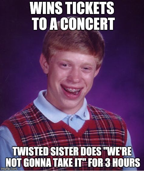"Bad Luck Brian Meme | WINS TICKETS TO A CONCERT TWISTED SISTER DOES ""WE'RE NOT GONNA TAKE IT"" FOR 3 HOURS 