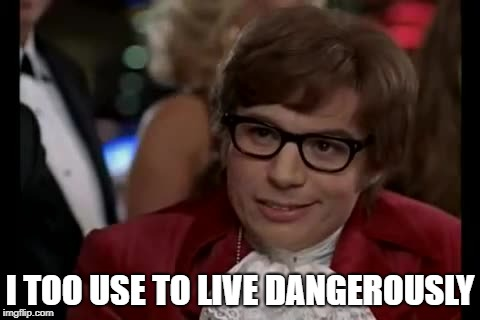 I Too Like To Live Dangerously Meme | I TOO USE TO LIVE DANGEROUSLY | image tagged in memes,i too like to live dangerously | made w/ Imgflip meme maker