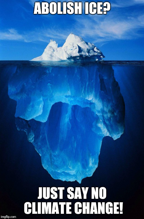 iceberg | ABOLISH ICE? JUST SAY NO CLIMATE CHANGE! | image tagged in iceberg | made w/ Imgflip meme maker