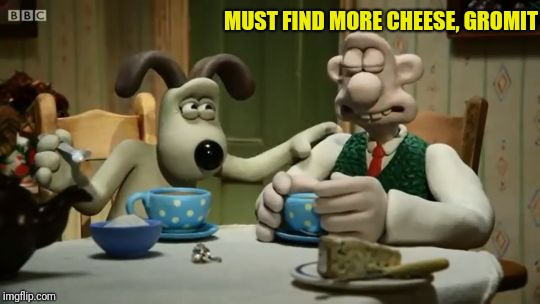 Sympathetic Gromit | MUST FIND MORE CHEESE, GROMIT | image tagged in sympathetic gromit | made w/ Imgflip meme maker