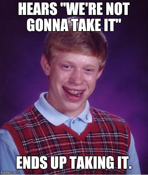 "Bad Luck Brian Meme | HEARS ""WE'RE NOT GONNA TAKE IT"" ENDS UP TAKING IT. 