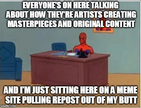 (Meme courtesy of SpursFanFromAround.) | EVERYONE'S ON HERE TALKING ABOUT HOW THEY'RE ARTISTS CREATING MASTERPIECES AND ORIGINAL CONTENT AND I'M JUST SITTING HERE ON A MEME SITE PUL | image tagged in memes,spiderman computer desk,spiderman,repost,fun,hey hey ho ho repost whiners have got to go | made w/ Imgflip meme maker