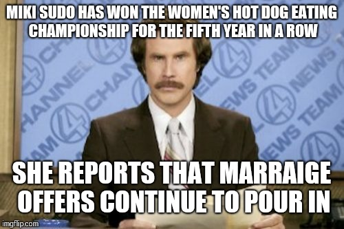 Ron Burgundy Meme | MIKI SUDO HAS WON THE WOMEN'S HOT DOG EATING CHAMPIONSHIP FOR THE FIFTH YEAR IN A ROW SHE REPORTS THAT MARRAIGE OFFERS CONTINUE TO POUR IN | image tagged in memes,ron burgundy | made w/ Imgflip meme maker