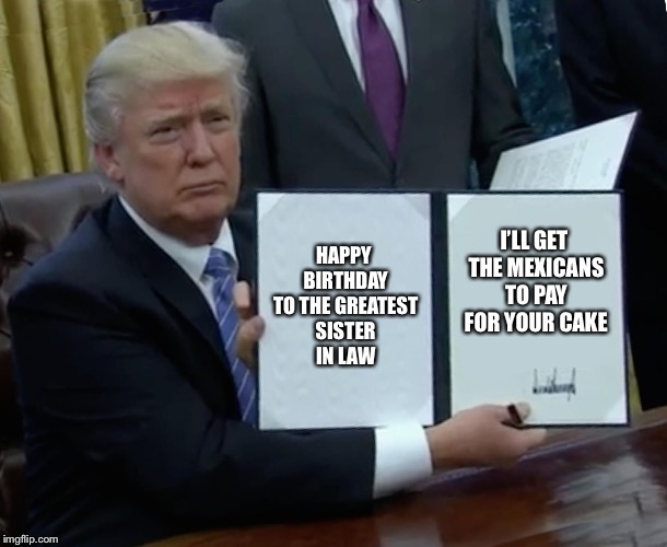 Trump Bill Signing Meme | HAPPY BIRTHDAY TO THE GREATEST SISTER IN LAW I'LL GET THE MEXICANS TO PAY FOR YOUR CAKE | image tagged in memes,trump bill signing | made w/ Imgflip meme maker