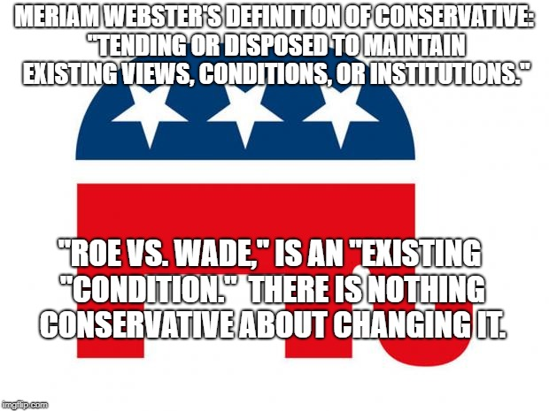 "Republican | MERIAM WEBSTER'S DEFINITION OF CONSERVATIVE: ""TENDING OR DISPOSED TO MAINTAIN EXISTING VIEWS, CONDITIONS, OR INSTITUTIONS."" ""ROE VS. WADE,""  