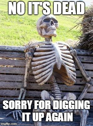 Waiting Skeleton Meme | NO IT'S DEAD SORRY FOR DIGGING IT UP AGAIN | image tagged in memes,waiting skeleton | made w/ Imgflip meme maker