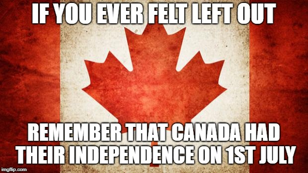 and dont  forget those country in africa | IF YOU EVER FELT LEFT OUT REMEMBER THAT CANADA HAD THEIR INDEPENDENCE ON 1ST JULY | image tagged in canada,memes,funny,ssby | made w/ Imgflip meme maker