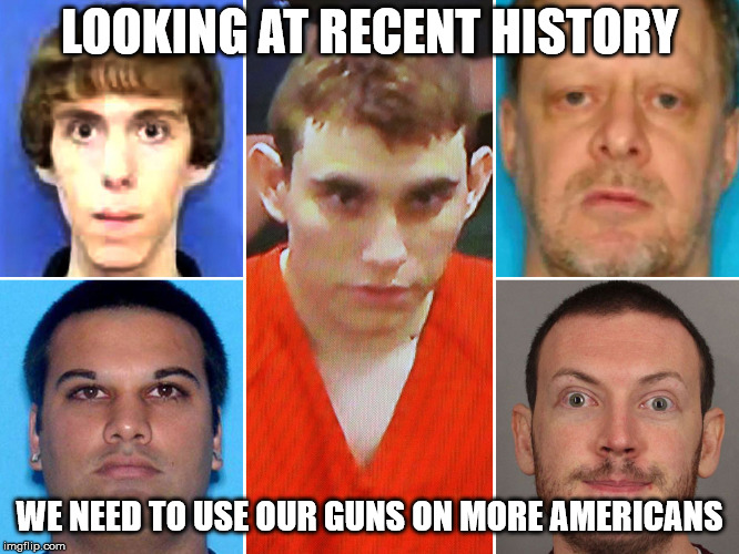 LOOKING AT RECENT HISTORY WE NEED TO USE OUR GUNS ON MORE AMERICANS | made w/ Imgflip meme maker