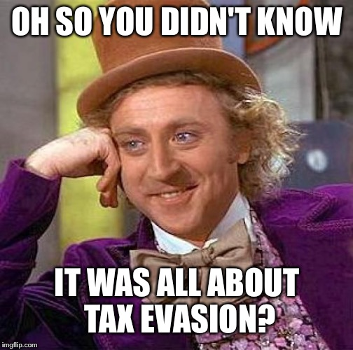 Creepy Condescending Wonka Meme | OH SO YOU DIDN'T KNOW IT WAS ALL ABOUT TAX EVASION? | image tagged in memes,creepy condescending wonka | made w/ Imgflip meme maker