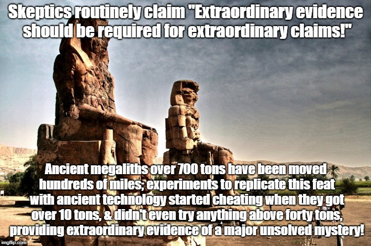 "Megaliths prove traditional science making extraordinary claims | Skeptics routinely claim ""Extraordinary evidence should be required for extraordinary claims!"" Ancient megaliths over 700 tons have been mov 