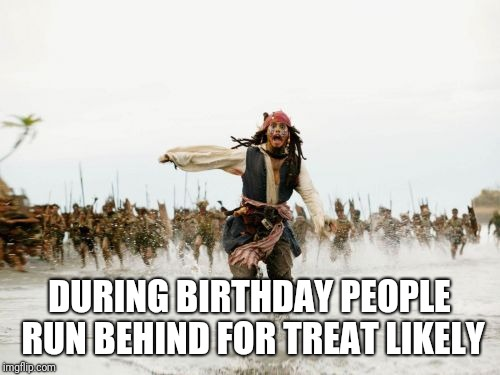 Jack Sparrow Being Chased Meme | DURING BIRTHDAY PEOPLE RUN BEHIND FOR TREAT LIKELY | image tagged in memes,jack sparrow being chased | made w/ Imgflip meme maker