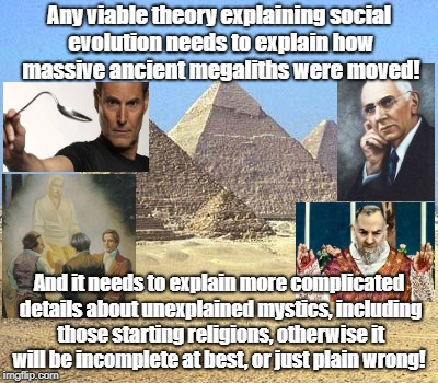 Evolution Theory Must Explain Mysteries | Any viable theory explaining social evolution needs to explain how massive ancient megaliths were moved! And it needs to explain more compli | image tagged in pyramids,mystics,uri geller,edgar cayce,ancient aliens,unsolved mysteries | made w/ Imgflip meme maker
