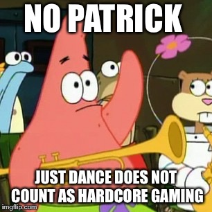 No Patrick Meme | NO PATRICK JUST DANCE DOES NOT COUNT AS HARDCORE GAMING | image tagged in memes,no patrick | made w/ Imgflip meme maker