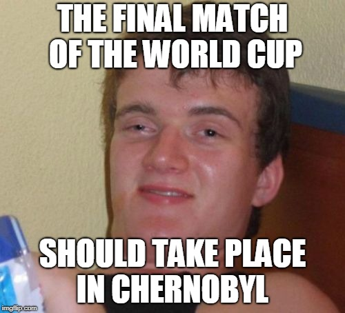Live from Chernobyl  | THE FINAL MATCH OF THE WORLD CUP SHOULD TAKE PLACE IN CHERNOBYL | image tagged in memes,10 guy,funny,chernobyl,russia,world cup | made w/ Imgflip meme maker