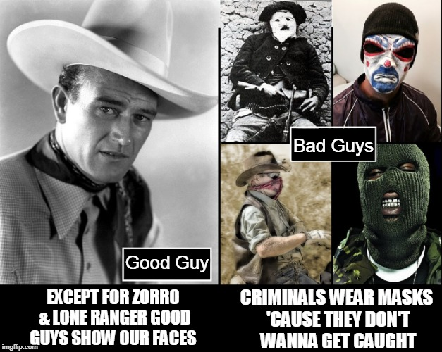 If you are not Criminals why do you Protesters & Rioters hide your faces? | Good Guy Bad Guys EXCEPT FOR ZORRO & LONE RANGER GOOD GUYS SHOW OUR FACES CRIMINALS WEAR MASKS 'CAUSE THEY DON'T WANNA GET CAUGHT | image tagged in vince vance,criminal activity,antifa,wearing masks,protesters,rioters | made w/ Imgflip meme maker