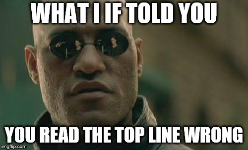 You read that wrong! | WHAT I IF TOLD YOU YOU READ THE TOP LINE WRONG | image tagged in memes,matrix morpheus,funny,mind,mind trick,tricks | made w/ Imgflip meme maker