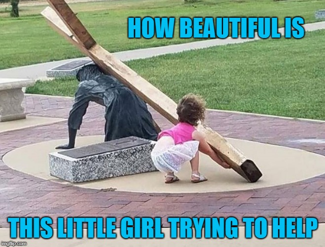 how beautiful | HOW BEAUTIFUL IS THIS LITTLE GIRL TRYING TO HELP | image tagged in little girl,jesus,cross,a helping hand | made w/ Imgflip meme maker
