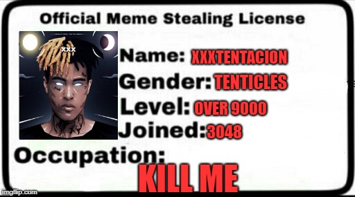 Meme Stealing License | XXXTENTACION TENTICLES OVER 9000 3048 KILL ME | image tagged in meme stealing license | made w/ Imgflip meme maker