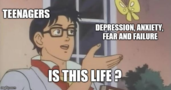 is this a pigeon | TEENAGERS DEPRESSION, ANXIETY, FEAR AND FAILURE IS THIS LIFE ? | image tagged in is this a pigeon | made w/ Imgflip meme maker