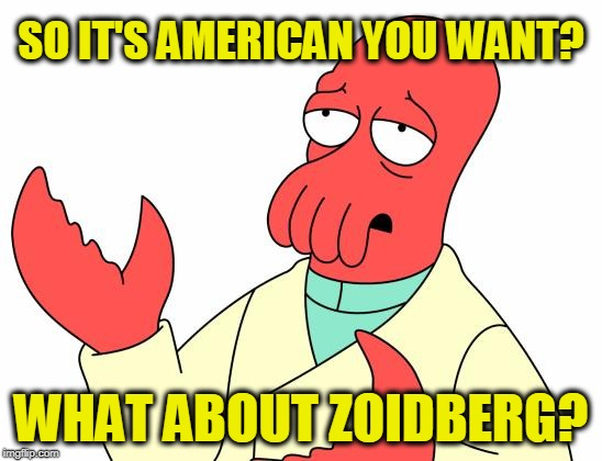 Futurama Zoidberg Meme | SO IT'S AMERICAN YOU WANT? WHAT ABOUT ZOIDBERG? | image tagged in memes,futurama zoidberg | made w/ Imgflip meme maker