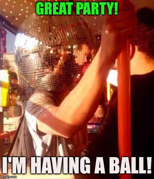 Back in my day, we wore lampshades! | GREAT PARTY! I'M HAVING A BALL! | image tagged in party,fun,memes,funny | made w/ Imgflip meme maker