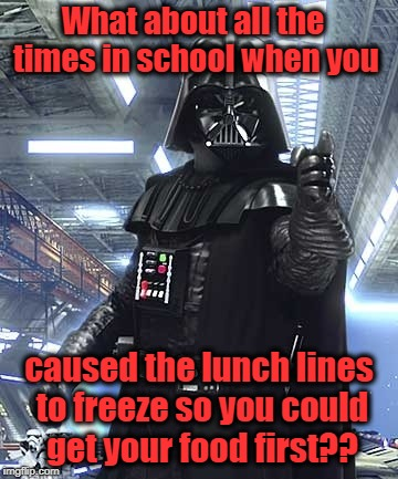 What about all the times in school when you caused the lunch lines to freeze so you could get your food first?? | made w/ Imgflip meme maker