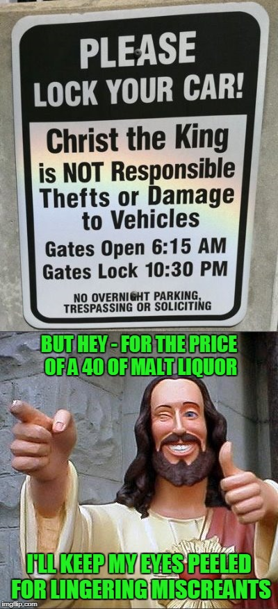 and dad would not smile upon thous who shalt steal | I'LL KEEP MY EYES PEELED FOR LINGERING MISCREANTS BUT HEY - FOR THE PRICE OF A 40 OF MALT LIQUOR | image tagged in buddy christ,memes,jesus,church,beer | made w/ Imgflip meme maker