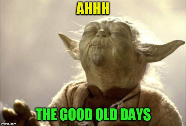 IN 2013 YODA BE LIKE | AHHH THE GOOD OLD DAYS | image tagged in in 2013 yoda be like | made w/ Imgflip meme maker