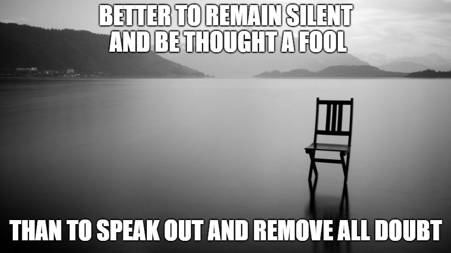 Remain Silent | BETTER TO REMAIN SILENT AND BE THOUGHT A FOOL THAN TO SPEAK OUT AND REMOVE ALL DOUBT | image tagged in silence,fool,shut up | made w/ Imgflip meme maker