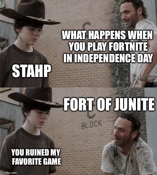 Happy (late) Fourth Of July  | WHAT HAPPENS WHEN YOU PLAY FORTNITE IN INDEPENDENCE DAY STAHP FORT OF JUNITE YOU RUINED MY FAVORITE GAME | image tagged in memes,rick and carl,fortnite,dad jokes,independence day,lol | made w/ Imgflip meme maker