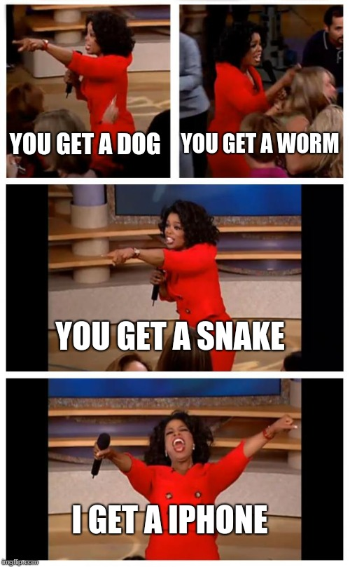 Oprah You Get A Car Everybody Gets A Car Meme | YOU GET A DOG YOU GET A WORM YOU GET A SNAKE I GET A IPHONE | image tagged in memes,oprah you get a car everybody gets a car | made w/ Imgflip meme maker