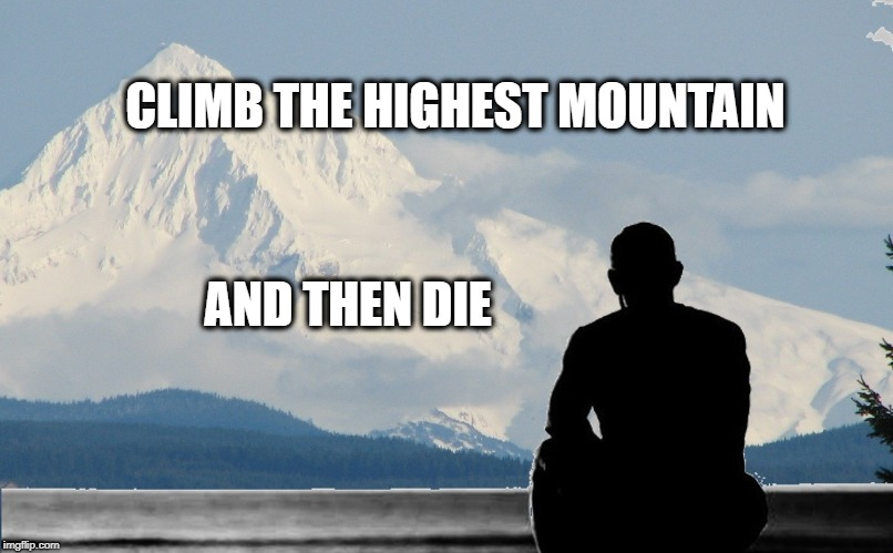 CLIMB THE HIGHEST MOUNTAIN AND THEN DIE | image tagged in positive thinking,mountain climbing,die,positivity,stay positive,stay strong baby | made w/ Imgflip meme maker