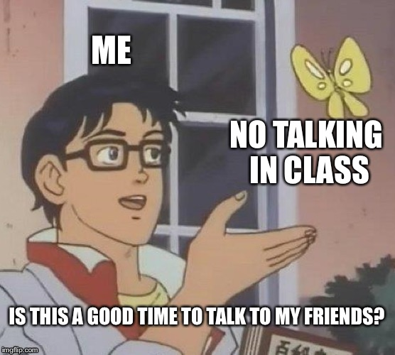 Yes its always a good time to talk to your friends | ME NO TALKING IN CLASS IS THIS A GOOD TIME TO TALK TO MY FRIENDS? | image tagged in memes,is this a pigeon,school,meme,lolz,talk | made w/ Imgflip meme maker