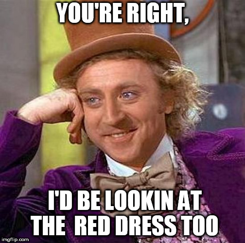 Creepy Condescending Wonka Meme | YOU'RE RIGHT, I'D BE LOOKIN AT  THE  RED DRESS TOO | image tagged in memes,creepy condescending wonka | made w/ Imgflip meme maker