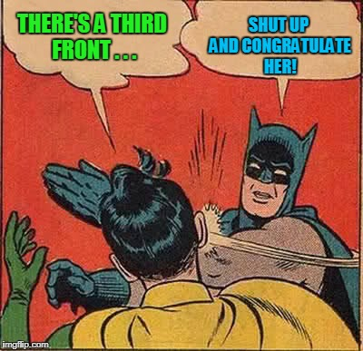 Batman Slapping Robin Meme | THERE'S A THIRD FRONT . . . SHUT UP AND CONGRATULATE HER! | image tagged in memes,batman slapping robin | made w/ Imgflip meme maker