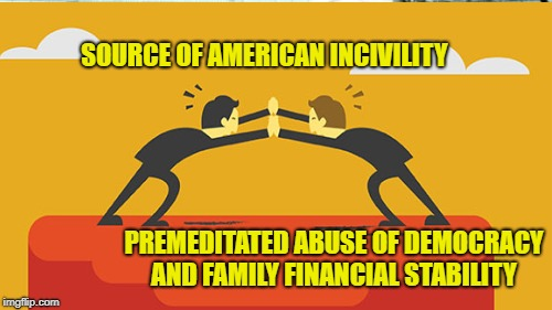 Unbridled Greed | SOURCE OF AMERICAN INCIVILITY PREMEDITATED ABUSE OF DEMOCRACY AND FAMILY FINANCIAL STABILITY | image tagged in plutocracy,two-party failure | made w/ Imgflip meme maker