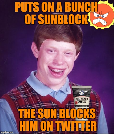 Retaliation  | PUTS ON A BUNCH OF SUNBLOCK THE SUN BLOCKS HIM ON TWITTER | image tagged in bad luck brian powder,funny memes,bad luck brian,sun,hot weather | made w/ Imgflip meme maker