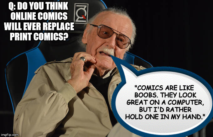 "When you're right, you're right! | Q: DO YOU THINK ONLINE COMICS WILL EVER REPLACE PRINT COMICS? ""COMICS ARE LIKE BOOBS. THEY LOOK GREAT ON A COMPUTER, BUT I'D RATHER HOLD ONE 