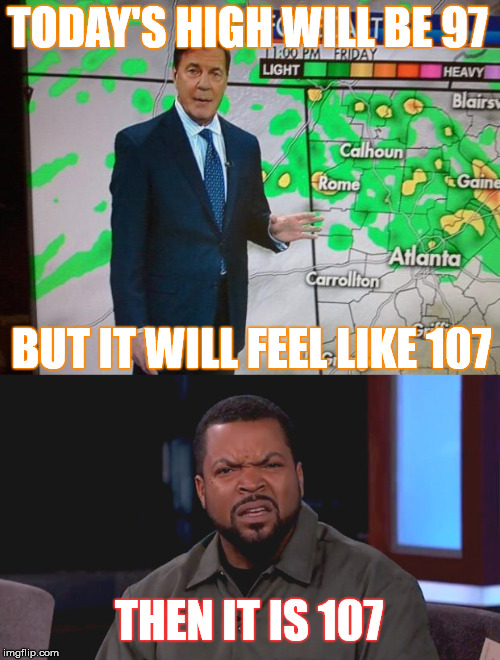 It's so hot, the meteorologist even pisses me off  | TODAY'S HIGH WILL BE 97 BUT IT WILL FEEL LIKE 107 THEN IT IS 107 | image tagged in memes,weather,hot,stupid,lies | made w/ Imgflip meme maker