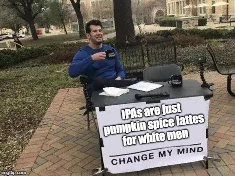 Change my mind | IPAs are just pumpkin spice lattes for white men | image tagged in change my mind,beer,pumpkin spice,white man,dank memes | made w/ Imgflip meme maker