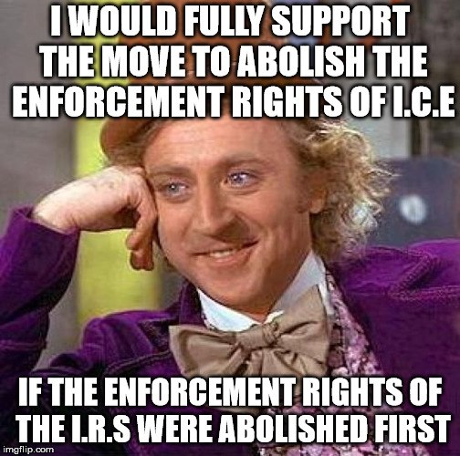 We can live without ICE if we can live without the IRS | I WOULD FULLY SUPPORT THE MOVE TO ABOLISH THE ENFORCEMENT RIGHTS OF I.C.E IF THE ENFORCEMENT RIGHTS OF THE I.R.S WERE ABOLISHED FIRST | image tagged in memes,creepy condescending wonka | made w/ Imgflip meme maker