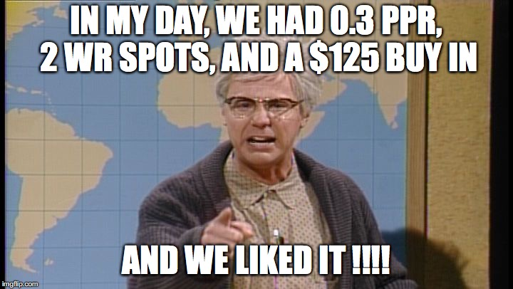 Dana Carvey grumpy old man | IN MY DAY, WE HAD 0.3 PPR, 2 WR SPOTS, AND A $125 BUY IN AND WE LIKED IT !!!! | image tagged in dana carvey grumpy old man | made w/ Imgflip meme maker