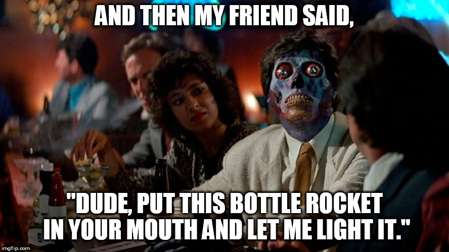 "Everyone has a July 4th fireworks story to tell... | AND THEN MY FRIEND SAID, ""DUDE, PUT THIS BOTTLE ROCKET IN YOUR MOUTH AND LET ME LIGHT IT."" 