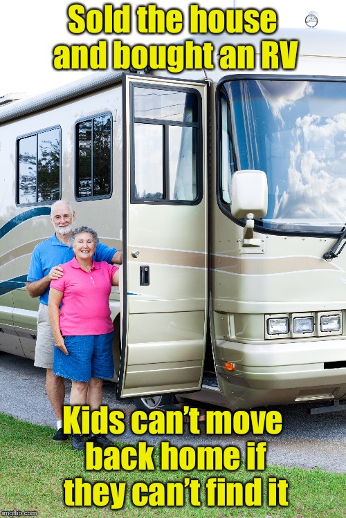 The children woke up, and they couldn't find them.  They left before the sun came up that day . . . | Sold the house and bought an RV Kids can't move back home if they can't find it | image tagged in memes,retirement,kids,home | made w/ Imgflip meme maker